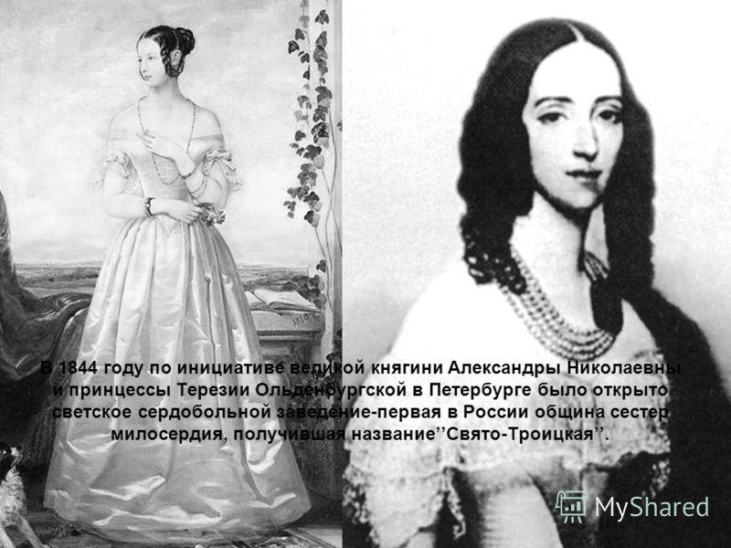 В 1844 году по инициативе великой княгини Александры Николаевны и принцессы Терезии Ольденбургской в Петербурге было открыто светское сердобольной заведение-первая в России община сестер милосердия, получившая названиеСвято-Троицкая.
