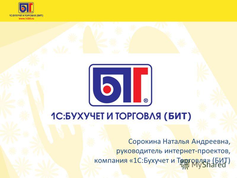 Сорокина Наталья Андреевна, руководитель интернет-проектов, компания «1С:Бухучет и Торговля» (БИТ)