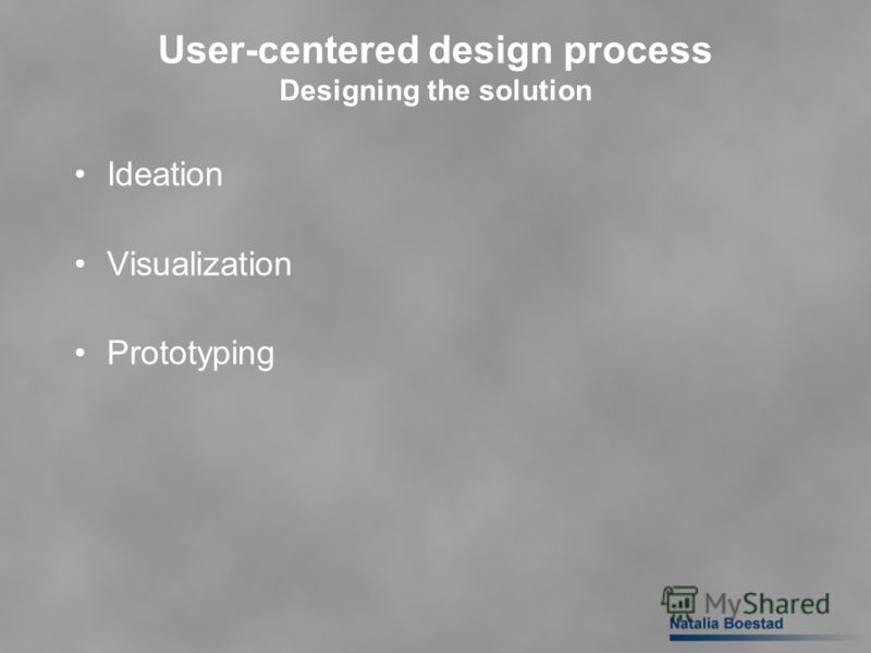 User-centered design process Designing the solution Ideation Visualization Prototyping
