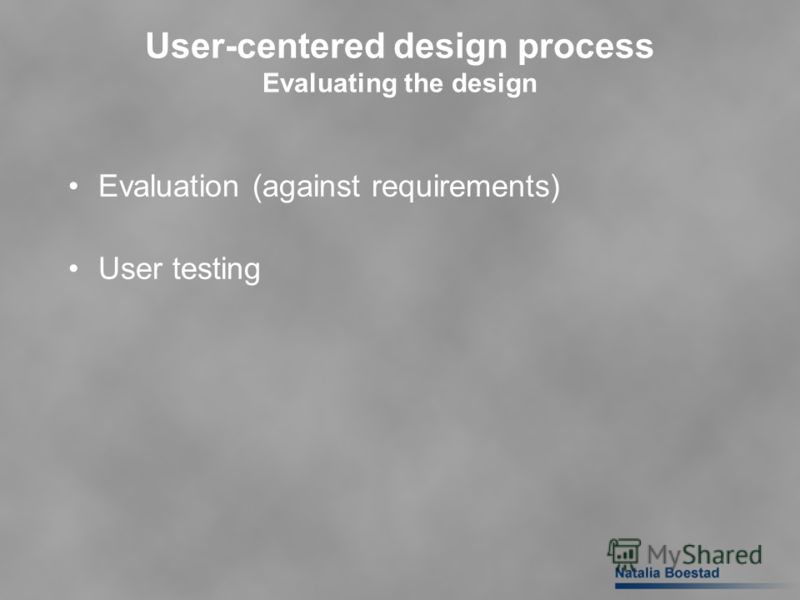 User-centered design process Evaluating the design Evaluation (against requirements) User testing