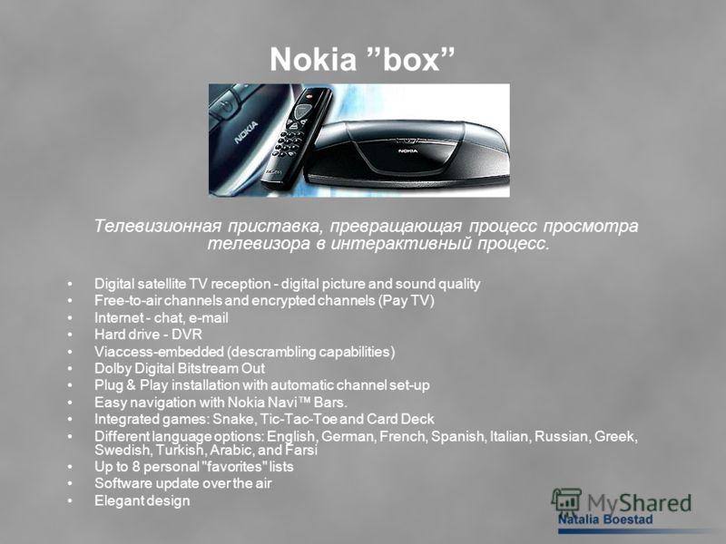 Nokia box Телевизионная приставка, превращающая процесс просмотра телевизора в интерактивный процесс. Digital satellite TV reception - digital picture and sound quality Free-to-air channels and encrypted channels (Pay TV) Internet - chat, e-mail Hard