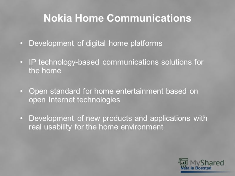 Nokia Home Communications Development of digital home platforms IP technology-based communications solutions for the home Open standard for home entertainment based on open Internet technologies Development of new products and applications with real