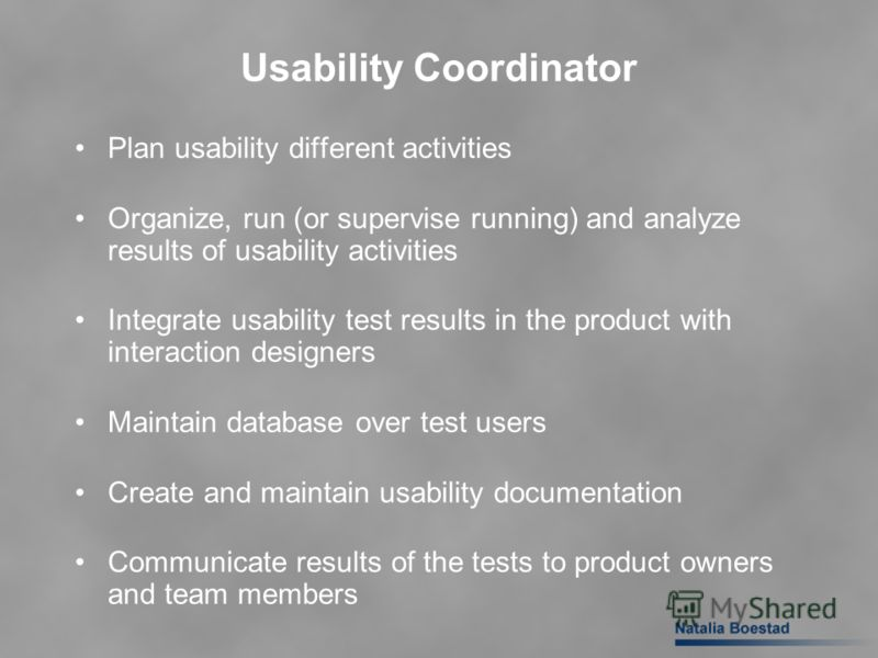 Usability Coordinator Plan usability different activities Organize, run (or supervise running) and analyze results of usability activities Integrate usability test results in the product with interaction designers Maintain database over test users Cr