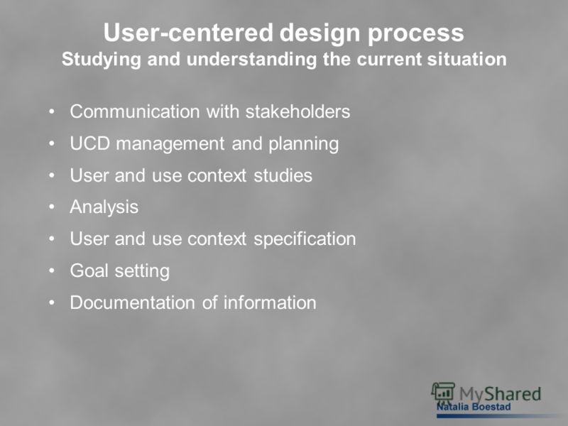 User-centered design process Studying and understanding the current situation Communication with stakeholders UCD management and planning User and use context studies Analysis User and use context specification Goal setting Documentation of informati