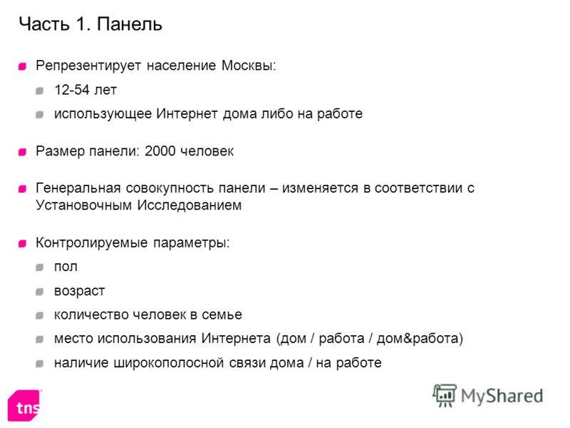 Часть 1. Панель Репрезентирует население Москвы: 12-54 лет использующее Интернет дома либо на работе Размер панели: 2000 человек Генеральная совокупность панели – изменяется в соответствии с Установочным Исследованием Контролируемые параметры: пол во