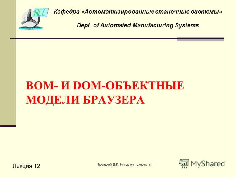 Троицкий Д.И. Интернет-технологии1 BOM- И DOM-ОБЪЕКТНЫЕ МОДЕЛИ БРАУЗЕРА Лекция 12 Кафедра «Автоматизированные станочные системы» Dept. of Automated Manufacturing Systems
