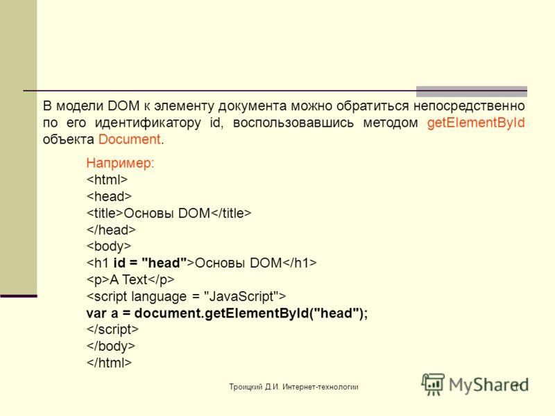 Троицкий Д.И. Интернет-технологии11 В модели DOM к элементу документа можно обратиться непосредственно по его идентификатору id, воспользовавшись методом getElementById объекта Document. Например: Основы DOM Основы DOM A Text var a = document.getElem