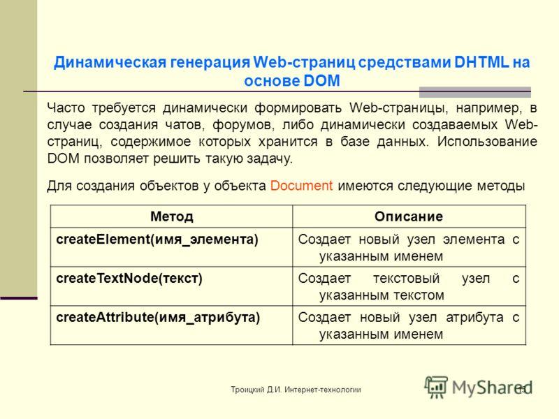 Троицкий Д.И. Интернет-технологии15 Часто требуется динамически формировать Web-страницы, например, в случае создания чатов, форумов, либо динамически создаваемых Web- страниц, содержимое которых хранится в базе данных. Использование DOM позволяет ре