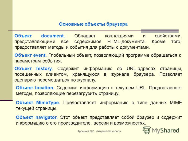 Троицкий Д.И. Интернет-технологии4 Объект document. Обладает коллекциями и свойствами, представляющими все содержимое HTML-документа. Кроме того, предоставляет методы и события для работы с документами. Объект history. Содержит информацию об URL-адре