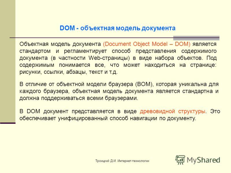 Троицкий Д.И. Интернет-технологии8 DOM - объектная модель документа Объектная модель документа (Document Object Model – DOM) является стандартом и регламентирует способ представления содержимого документа (в частности Web-страницы) в виде набора объе