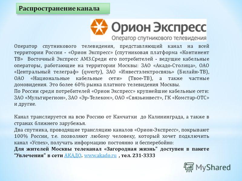 Оператор спутникового телевидения, представляющий канал на всей территории России - «Орион Экспресс» (спутниковая платформа «Континент ТВ» Восточный Экспресс АМ3.Среди его потребителей - ведущие кабельные операторы, работающие на территории Москвы: З