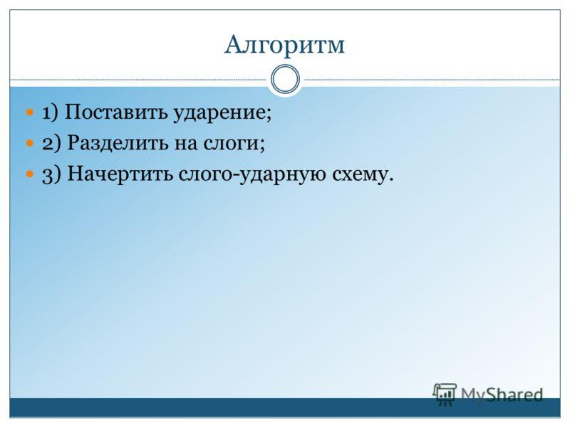 Алгоритм 1) Поставить ударение; 2) Разделить на слоги; 3) Начертить слого-ударную схему.