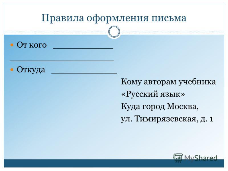 Правила оформления письма От кого ___________ ___________________ Откуда ____________ Кому авторам учебника «Русский язык» Куда город Москва, ул. Тимирязевская, д. 1
