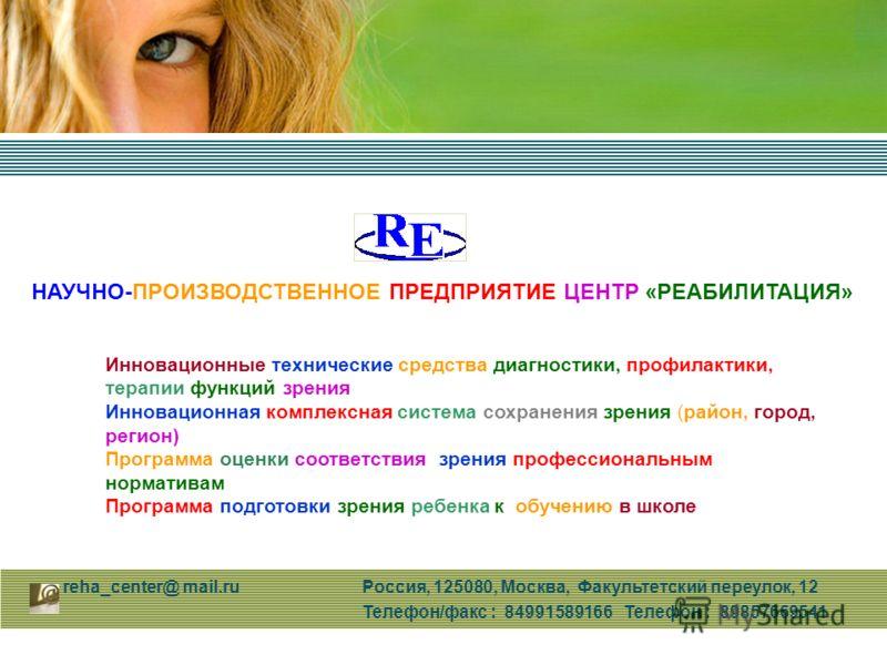 reha_center@ mail.ru Россия, 125080, Москва, Факультетский переулок, 12 Телефон/факс : 84991589166 Телефон : 89857669541 Инновационные технические средства диагностики, профилактики, терапии функций зрения Инновационная комплексная система сохранения