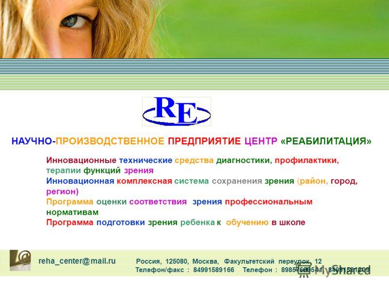 reha_center@ mail.ru Россия, 125080, Москва, Факультетский переулок, 12 Телефон/факс : 84991589166 Телефон : 89857669541, 84991581209 Инновационные технические средства диагностики, профилактики, терапии функций зрения Инновационная комплексная систе