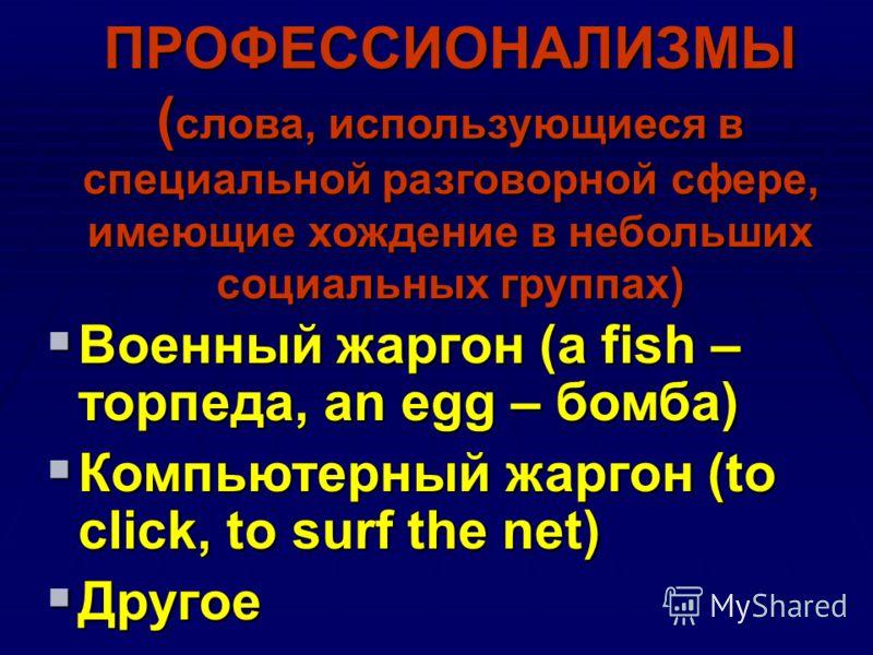 ПРОФЕССИОНАЛИЗМЫ ( слова, использующиеся в специальной разговорной сфере, имеющие хождение в небольших социальных группах) Военный жаргон (a fish – торпеда, an egg – бомба) Военный жаргон (a fish – торпеда, an egg – бомба) Компьютерный жаргон (to cli