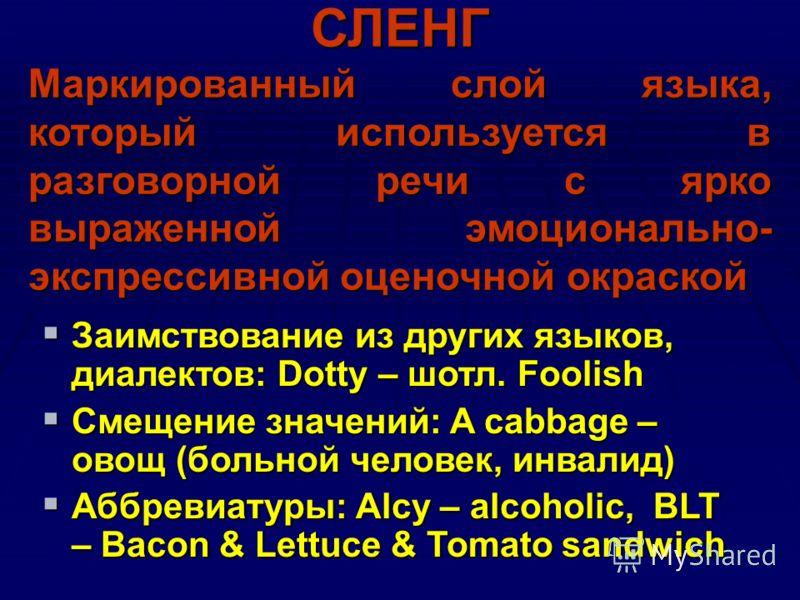 СЛЕНГ Маркированный слой языка, который используется в разговорной речи с ярко выраженной эмоционально- экспрессивной оценочной окраской Заимствование из других языков, диалектов: Dotty – шотл. Foolish Заимствование из других языков, диалектов: Dotty