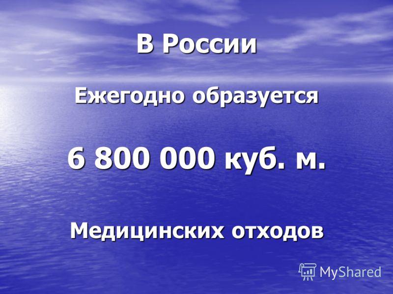 В России Ежегодно образуется 6 800 000 куб. м. Медицинских отходов