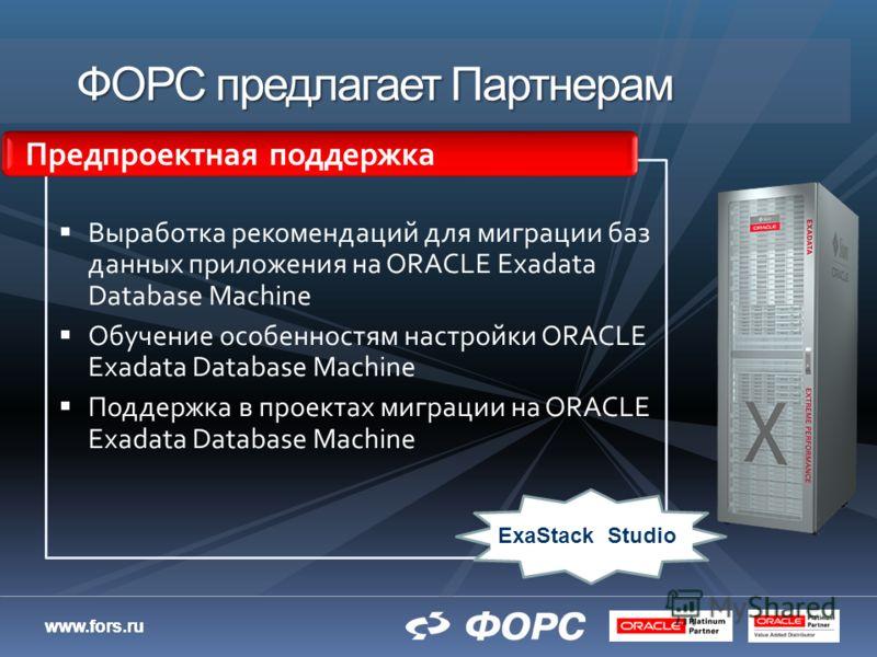 www.fors.ru ФОРС предлагает Партнерам Выработка рекомендаций для миграции баз данных приложения на ORACLE Exadata Database Machine Обучение особенностям настройки ORACLE Exadata Database Machine Поддержка в проектах миграции на ORACLE Exadata Databas