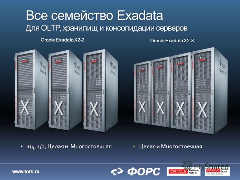 www.fors.ru Все семейство Exadata Для OLTP, хранилищ и консолидации серверов 1/4, 1/2, Целая и Многостоечная Целая и Многостоечная Oracle Exadata X2-8 Oracle Exadata X2-2
