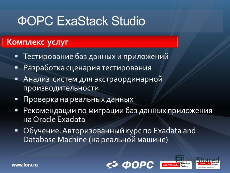 www.fors.ru ФОРС ExaStack Studio Тестирование баз данных и приложений Разработка сценария тестирования Анализ систем для экстраординарной производительности Проверка на реальных данных Рекомендации по миграции баз данных приложения на Oracle Exadata