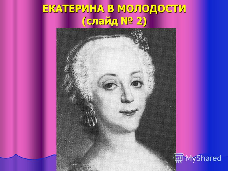 ЕКАТЕРИНА В МОЛОДОСТИ (слайд 2)