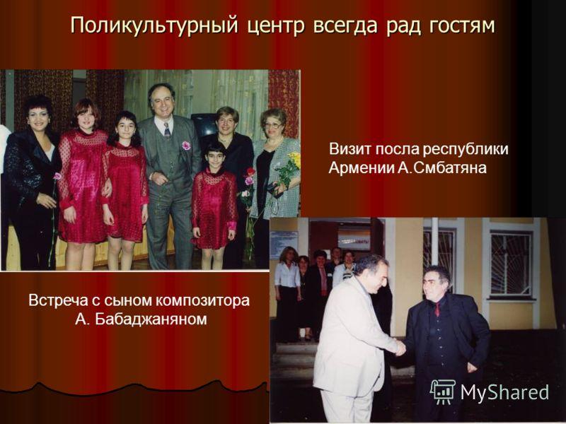 Поликультурный центр всегда рад гостям Визит посла республики Армении А.Смбатяна Встреча с сыном композитора А. Бабаджаняном
