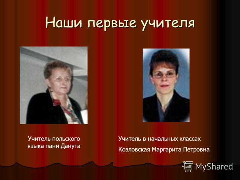Наши первые учителя Учитель польского языка пани Данута Учитель в начальных классах Козловская Маргарита Петровна