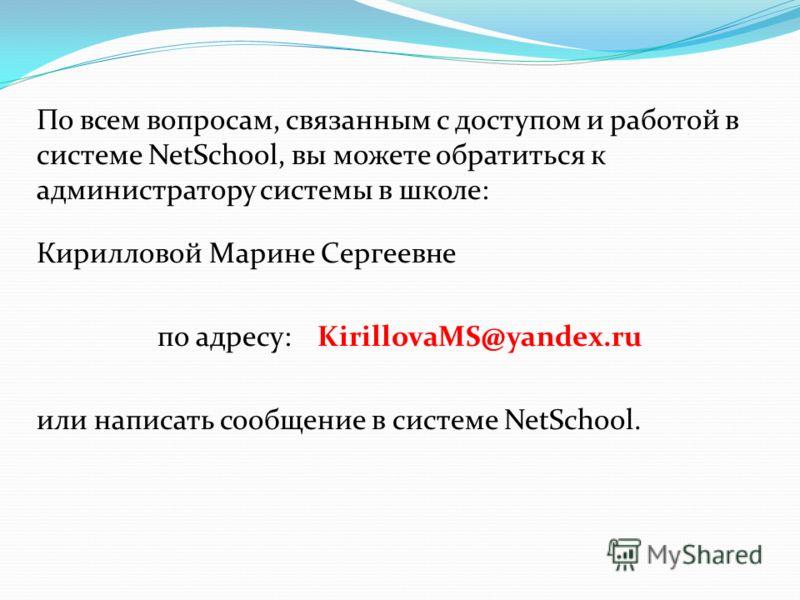 По всем вопросам, связанным с доступом и работой в системе NetSchool, вы можете обратиться к администратору системы в школе: Кирилловой Марине Сергеевне по адресу:KirillovaMS@yandex.ru или написать сообщение в системе NetSchool.
