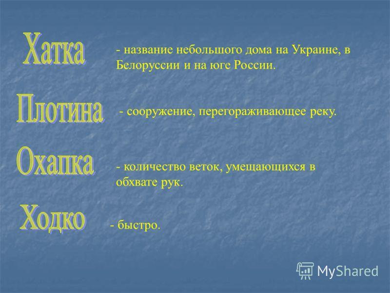 - название небольшого дома на Украине, в Белоруссии и на юге России. - сооружение, перегораживающее реку. - количество веток, умещающихся в обхвате рук. - быстро.