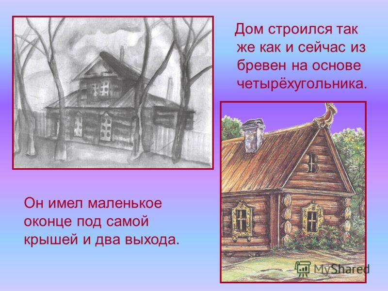 Дом строился так же как и сейчас из бревен на основе четырёхугольника. Он имел маленькое оконце под самой крышей и два выхода.