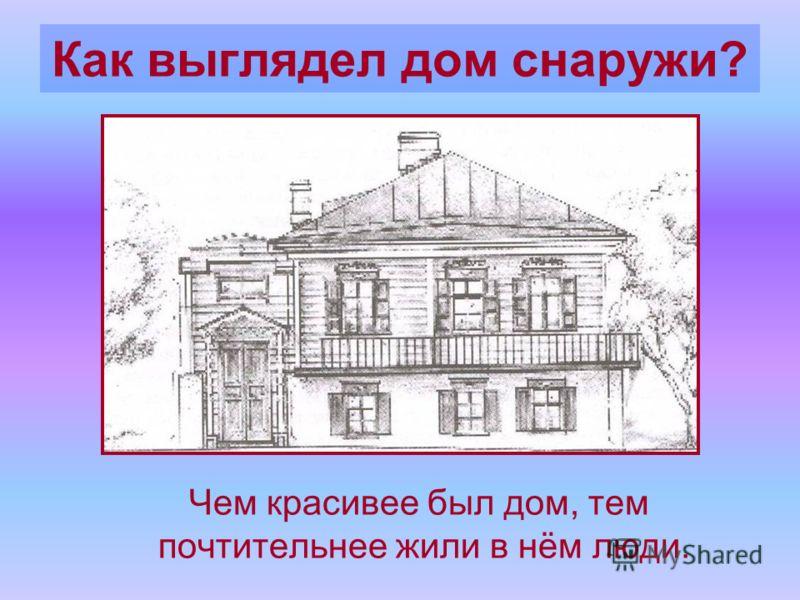 Как выглядел дом снаружи? Чем красивее был дом, тем почтительнее жили в нём люди.