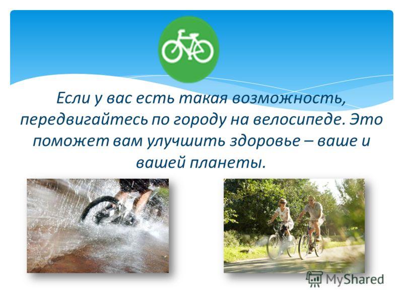 Если у вас есть такая возможность, передвигайтесь по городу на велосипеде. Это поможет вам улучшить здоровье – ваше и вашей планеты.