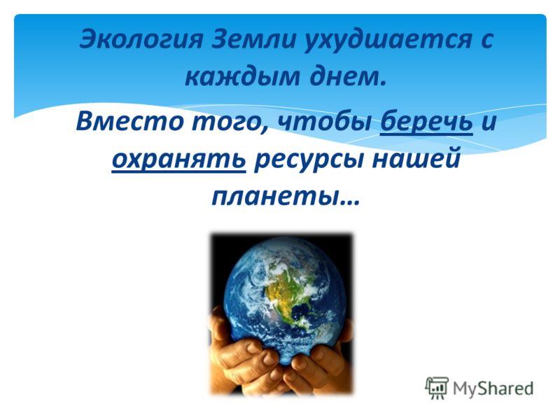 Экология Земли ухудшается с каждым днем. Вместо того, чтобы беречь и охранять ресурсы нашей планеты…