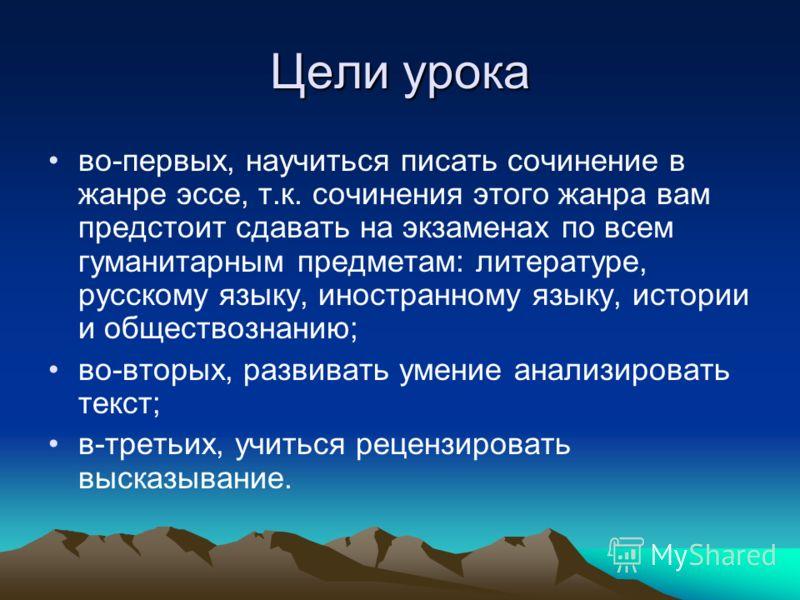 Цели урока во-первых, научиться писать сочинение в жанре эссе, т.к. сочинения этого жанра вам предстоит сдавать на экзаменах по всем гуманитарным предметам: литературе, русскому языку, иностранному языку, истории и обществознанию; во-вторых, развиват