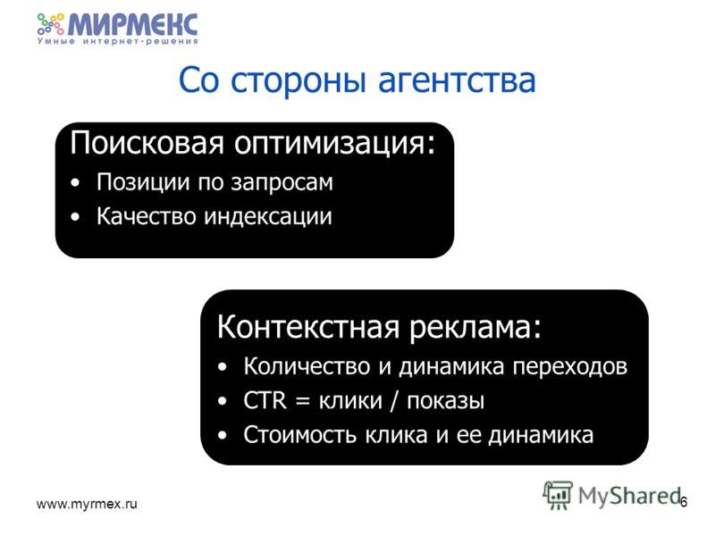 www.myrmex.ru 6 Поисковая оптимизация: Позиции по запросам Качество индексации Контекстная реклама: Количество и динамика переходов CTR = клики / показы Стоимость клика и ее динамика Со стороны агентства