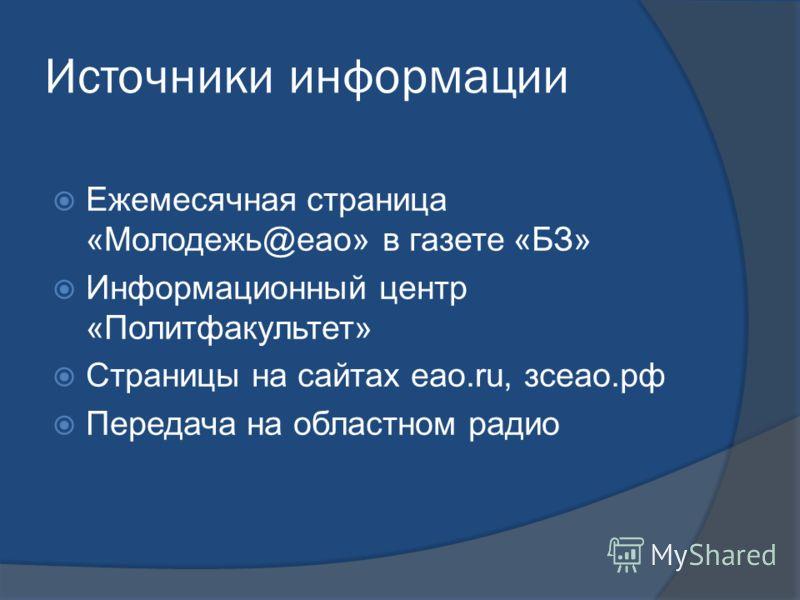 Источники информации Ежемесячная страница «Молодежь@еао» в газете «БЗ» Информационный центр «Политфакультет» Страницы на сайтах еао.ru, зсеао.рф Передача на областном радио