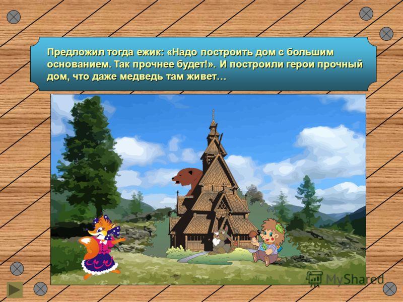 Предложил тогда ежик: «Надо построить дом с большим основанием. Так прочнее будет!». И построили герои прочный дом, что даже медведь там живет…