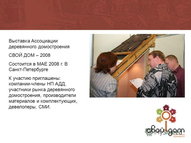 Выставка Ассоциации деревянного домостроения СВОЙ ДОМ – 2008 Состоится в МАЕ 2008 г. В Санкт-Петербурге К участию приглашены: компании-члены НП АДД, участники рынка деревянного домостроения, производители материалов и комплектующих, девелоперы, СМИ.