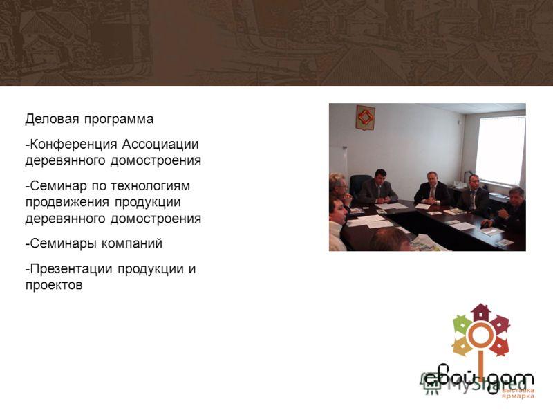Деловая программа -Конференция Ассоциации деревянного домостроения -Семинар по технологиям продвижения продукции деревянного домостроения -Семинары компаний -Презентации продукции и проектов