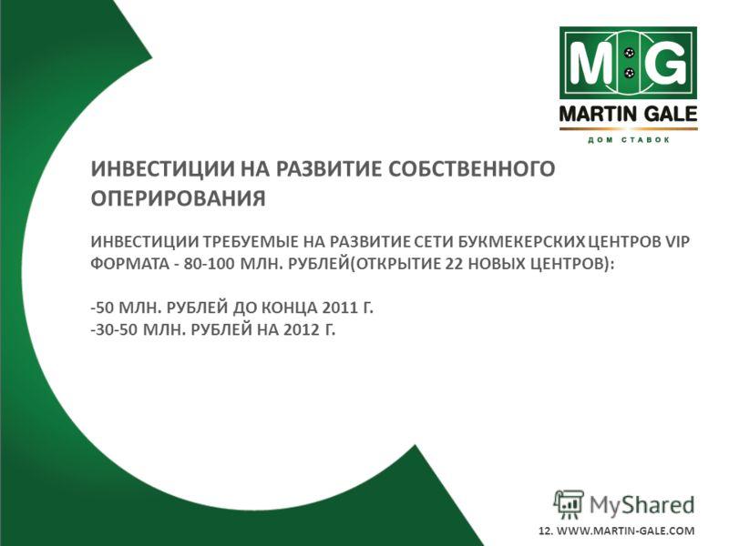 12. WWW.MARTIN-GALE.COM ИНВЕСТИЦИИ НА РАЗВИТИЕ СОБСТВЕННОГО ОПЕРИРОВАНИЯ ИНВЕСТИЦИИ ТРЕБУЕМЫЕ НА РАЗВИТИЕ СЕТИ БУКМЕКЕРСКИХ ЦЕНТРОВ VIP ФОРМАТА - 80-100 МЛН. РУБЛЕЙ(ОТКРЫТИЕ 22 НОВЫХ ЦЕНТРОВ): -50 МЛН. РУБЛЕЙ ДО КОНЦА 2011 Г. -30-50 МЛН. РУБЛЕЙ НА 20