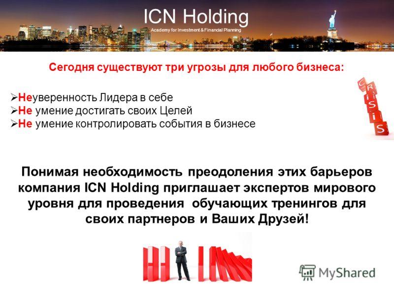 ICN Holding Сегодня существуют три угрозы для любого бизнеса: Неуверенность Лидера в себе Не умение достигать своих Целей Не умение контролировать события в бизнесе Понимая необходимость преодоления этих барьеров компания ICN Holding приглашает экспе