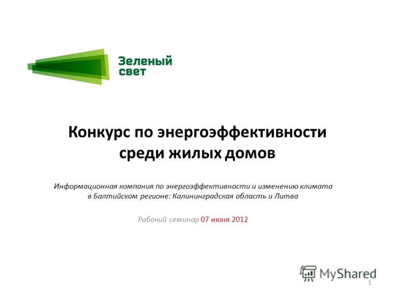 Конкурс по энергоэффективности среди жилых домов Информационная компания по энергоэффективности и изменению климата в Балтийском регионе: Калининградская область и Литва Рабочий семинар 07 июня 2012 1