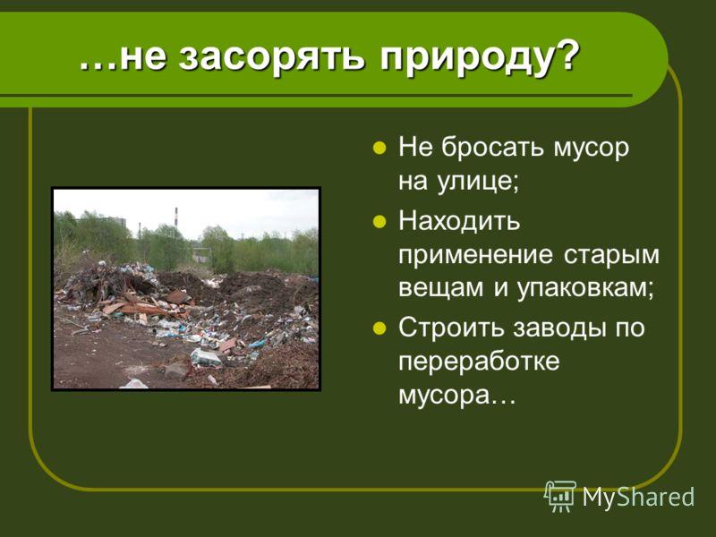 …не засорять природу? Не бросать мусор на улице; Находить применение старым вещам и упаковкам; Строить заводы по переработке мусора…