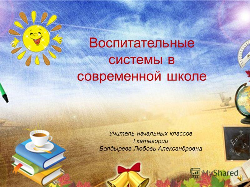 Воспитательные системы в современной школе Учитель начальных классов I категории Болдырева Любовь Александровна