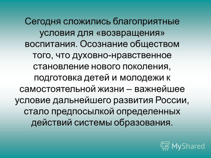 Сегодня сложились благоприятные условия для «возвращения» воспитания. Осознание обществом того, что духовно-нравственное становление нового поколения, подготовка детей и молодежи к самостоятельной жизни – важнейшее условие дальнейшего развития России