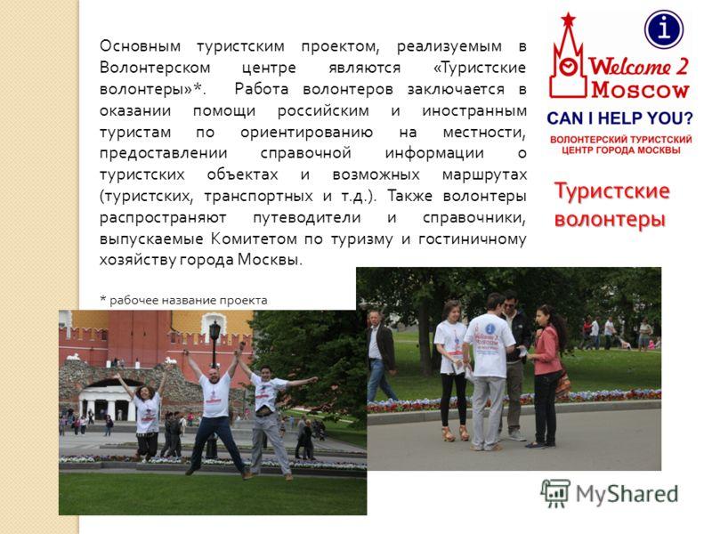 Туристские волонтеры Основным туристским проектом, реализуемым в Волонтерском центре являются « Туристские волонтеры »*. Работа волонтеров заключается в оказании помощи российским и иностранным туристам по ориентированию на местности, предоставлении