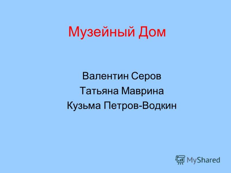 Музейный Дом Валентин Серов Татьяна Маврина Кузьма Петров-Водкин
