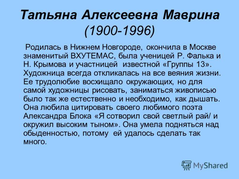 Татьяна Алексеевна Маврина (1900-1996) Родилась в Нижнем Новгороде, окончила в Москве знаменитый ВХУТЕМАС, была ученицей Р. Фалька и Н. Крымова и участницей известной «Группы 13». Художница всегда откликалась на все веяния жизни. Ее трудолюбие восхищ