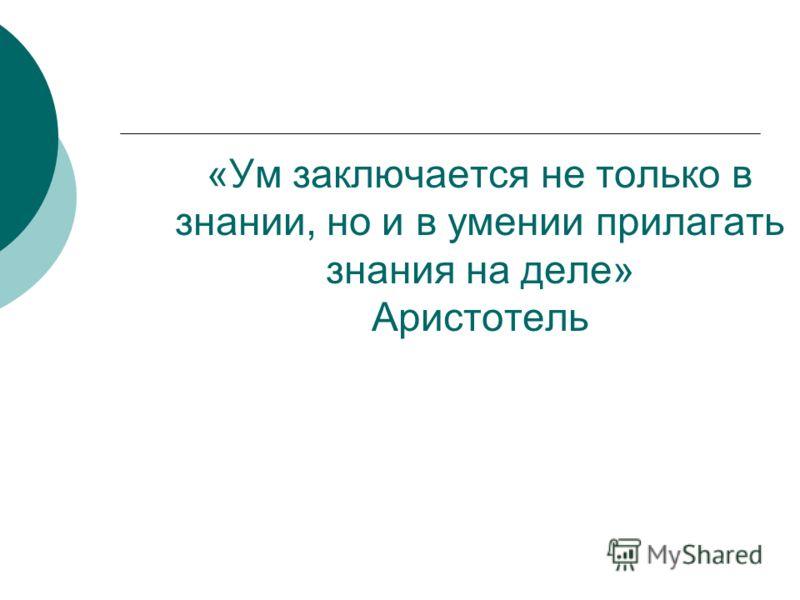 «Ум заключается не только в знании, но и в умении прилагать знания на деле» Аристотель
